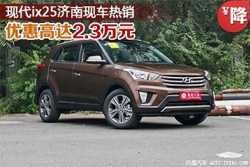 现代ix25优惠高达2.3万元 济南现车热销