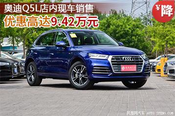 奥迪Q5L优惠高达9.42万元 店内现车销售